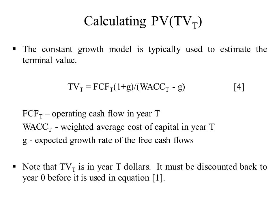 Calculating PV(TVT) The constant growth model is typically used to estimate the terminal value. TVT = FCFT(1+g)/(WACCT - g) [4]